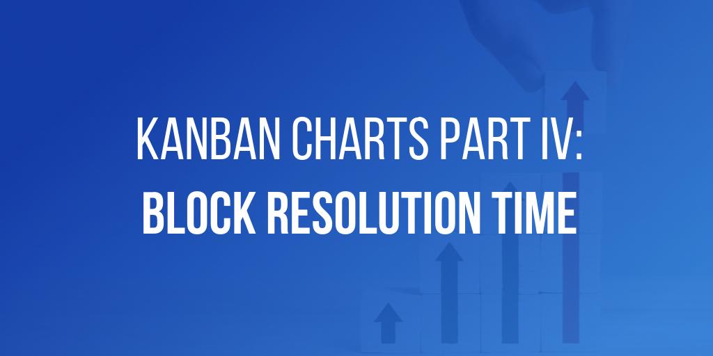Kanban Charts Part IV - Block Resolution Time