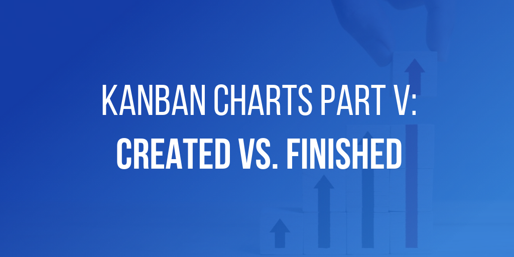 Kanban Charts Part V: Created vs. Finished