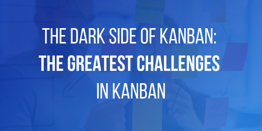 The Dark Side of Kanban: The Greatest Challenges in Kanban