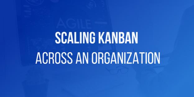 Scaling Kanban Across an Organization