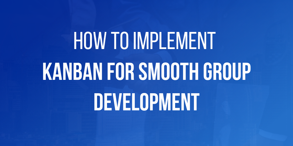 How to Implement Kanban for Smooth Group Development