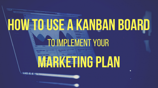 How to Use a Kanban Board to Implement Your Marketing Plan