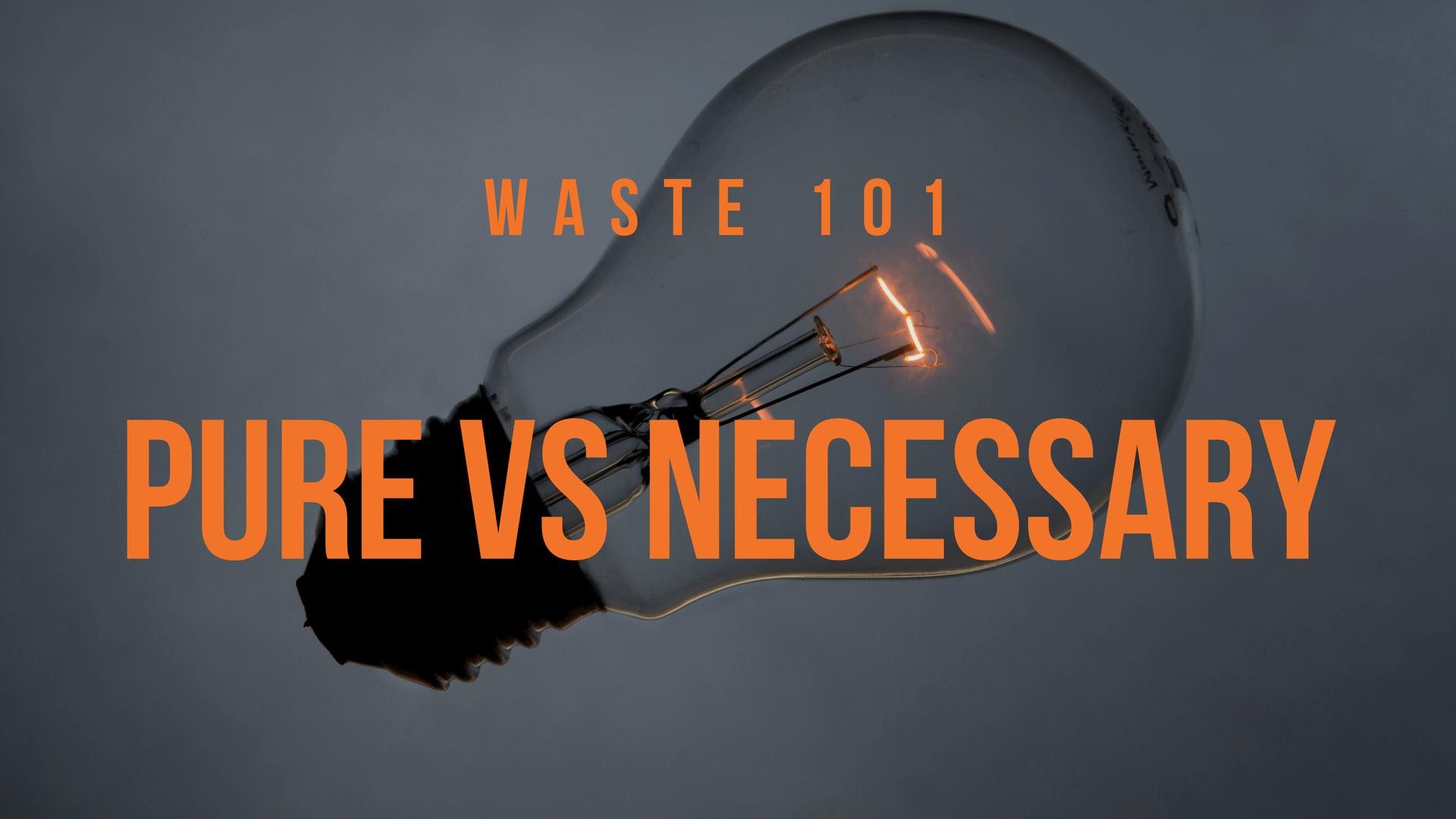 Waste 101 - Pure VS Necessary