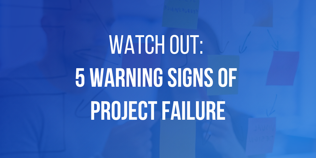 Watch Out: 5 Warning Signs Of Project Failure