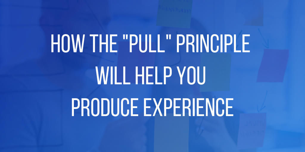"How the""Pull"" Principle Will Help You Produce Experience"
