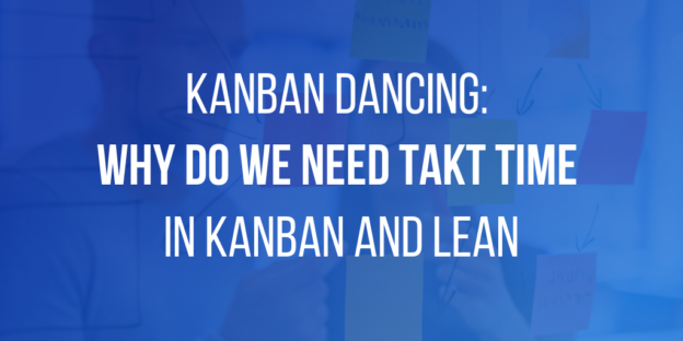 Kanban Dancing - Why Do We Need Takt TIme in Kanban and Lean