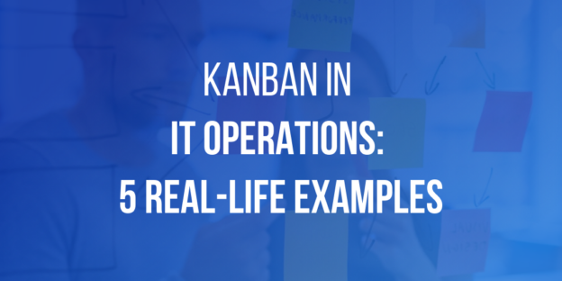 Kanban in IT Operations: 5 Real-Life Examples