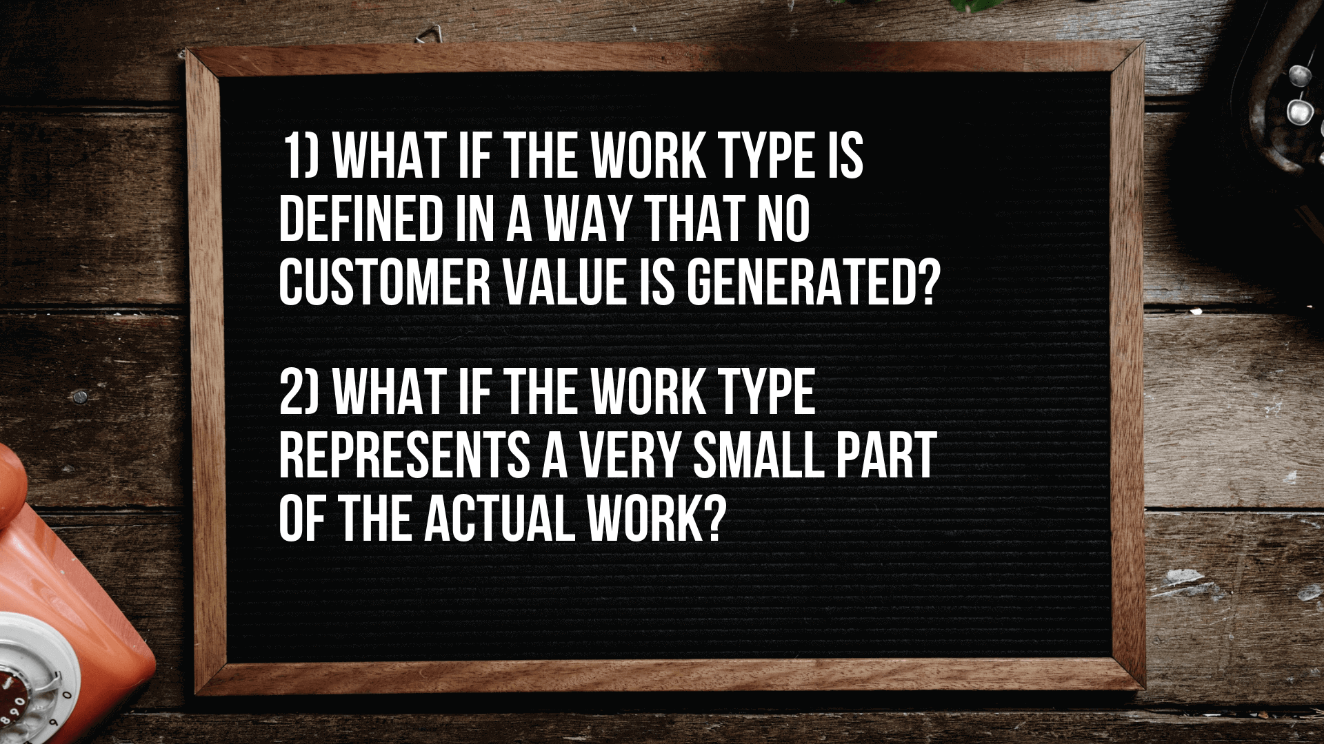 What if the work type is defined in a way that no customer value is generated? What if the work type represents a very small part of the actual work?