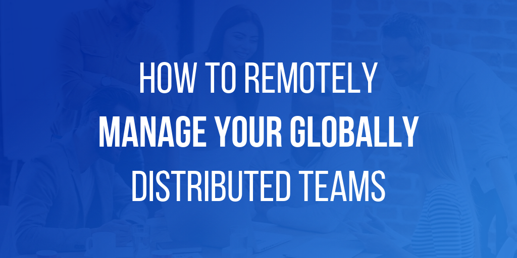 How to Remotely Manage Your Globally Distributed Teams