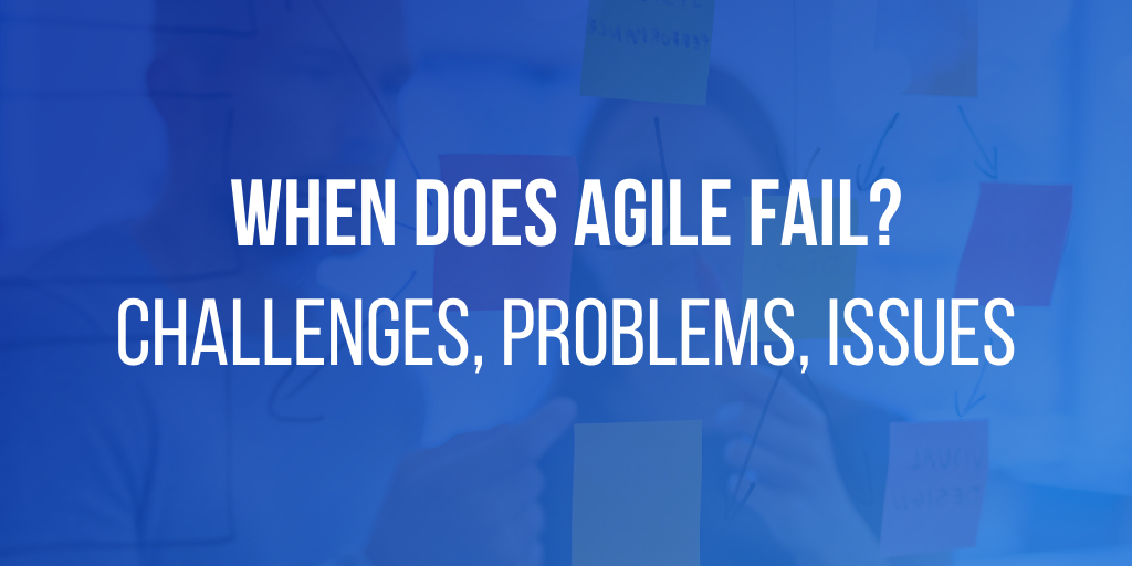 When does agile fail - Agile challenges, problems, issues