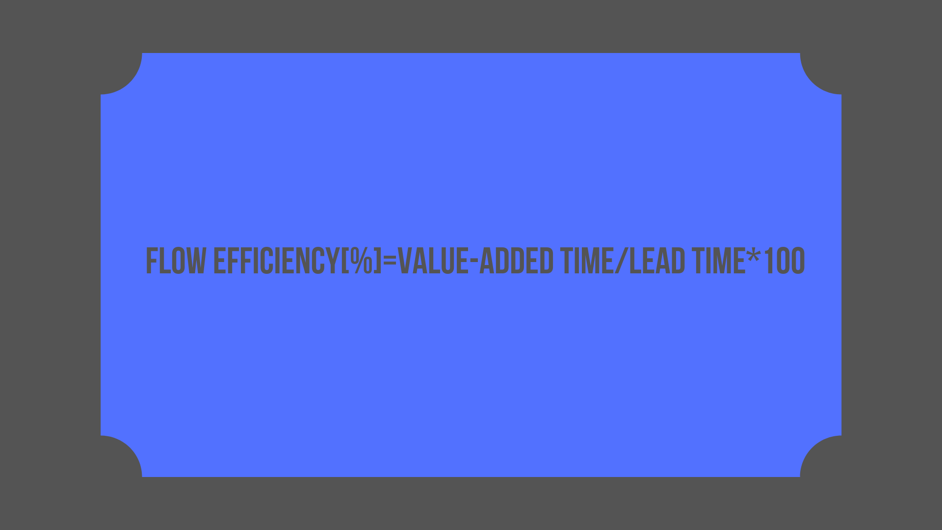 Flow Efficiency[%]=Value-added Time/Lead Time*100