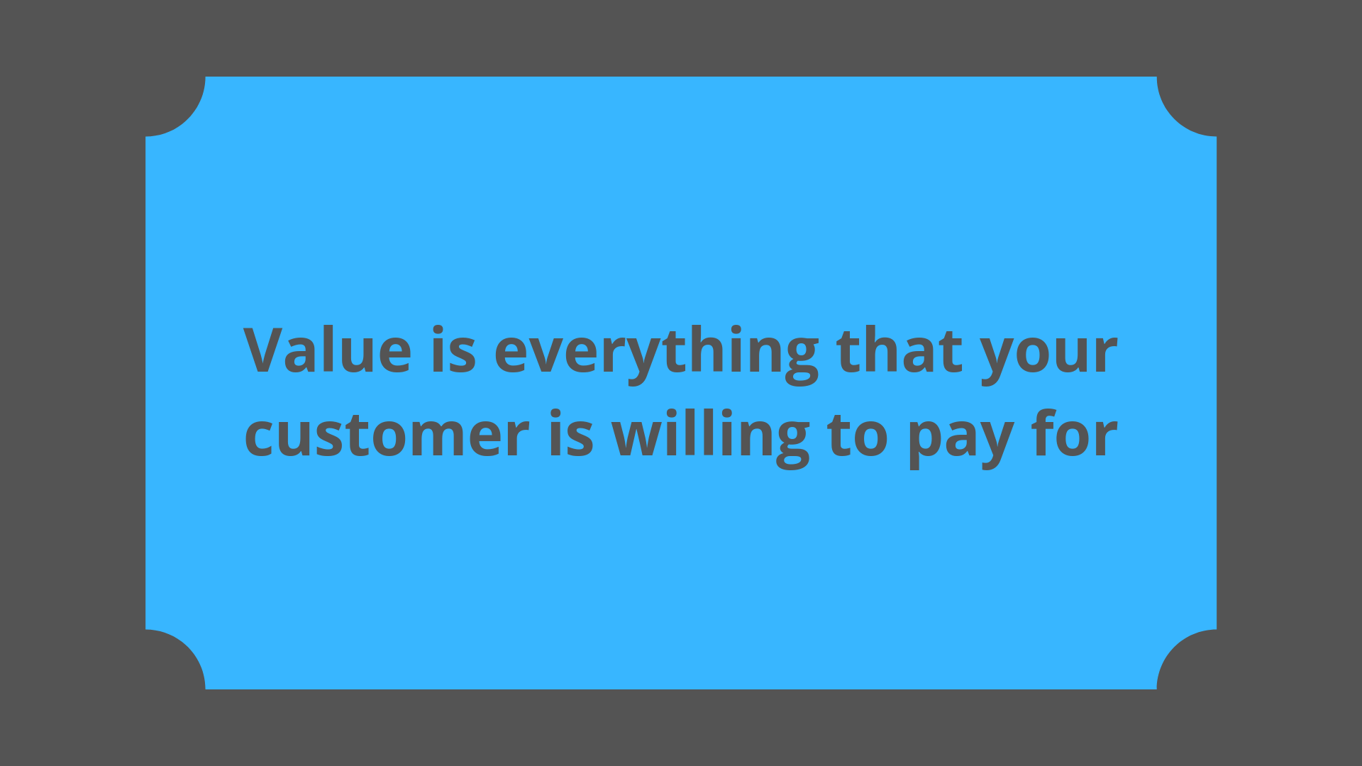 In Lean, value can be summarized as everything that your customer is willing to pay for